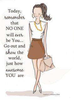 Today, remember that on one will ever be you... Go out & show the world, just how awesome you are.