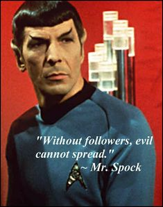 Star Trek Spock quote - Without followers, evil cannot spread.