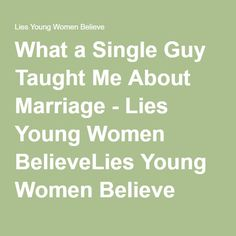 What a Single Guy Taught Me About Marriage - Lies Young Women BelieveLies Young Women Believe