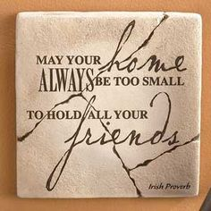 May your home always be too small to hold all your friends.