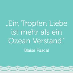 """""""Ein Tropfen Liebe ist mehr als ein Ozean Verstand.""""- Blaise Pascal, Wir lieben  Quotes, Zitate und Lebensweisheiten."""