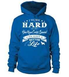 # I work hard so my Blue Roan Cocker Spaniel .  I work hard so my Blue Roan Cocker Spaniel can have a better life.