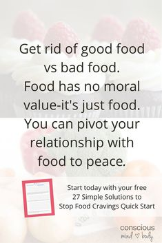 27 Simple Solutions to Stop Food Cravings Right Now! #24 Get rid of good vs. bad food. Foods have different nutritional values and some are more nutrient dense than others, this doesn't imply that less nutritive dense foods are bad! Food is just food, not good or bad. Most people find that when bad food leaves their vocabulary they are less inclined to overeat or crave foods that were once judged.::