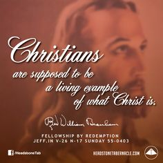 Christians are supposed to be a living example of what Christ is. Image Quote from: FELLOWSHIP BY REDEMPTION JEFF IN V-26 N-17 SUNDAY 55-0403 - Rev. William Marrion Branham