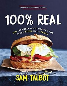 100% Real 100 Insanely Good Recipes for Clean Food Made Fresh by Sam Talbot