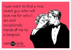 Free and Funny Confession Ecard: I just want to find a nice, sweet guy who will love me for who I am and occasionally handcuff me to a bedpost. Create and send your own custom Confession ecard. Haha Funny, Hilarious, Funny Stuff, Funny Shit, Funny Texts, Funny Things, Just For Laughs, Just For You, Me Quotes