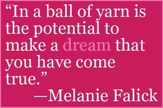 In a ball of yarn is the potential to make a dream that you have come true -melanie falick