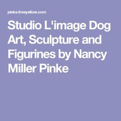 Studio L'image Dog Art, Sculpture and Figurines by Nancy Miller Pinke