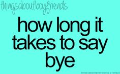 How long it takes to say goodbye... <3 Things About Boyfriends