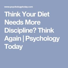 Think Your Diet Needs More Discipline? Think Again | Psychology Today