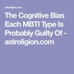 The Cognitive Bias Each MBTI Type Is Probably Guilty Of - astroligion.com