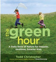 The Green Hour: A Daily Dose of Nature for Happier, Healthier, Smarter Kids - by Todd Christopher.