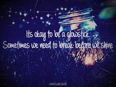 Image result for all of us are like glowsticks sometimes we have to break before we fall