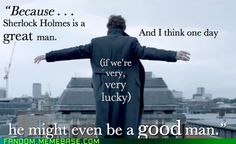 """""""Because Sherlock Holmes is a great man. And I think one day (if we're very, very lucky), he might even be a good man."""" -Lestrade"""