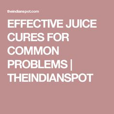 EFFECTIVE JUICE CURES FOR COMMON PROBLEMS | THEINDIANSPOT