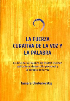La fuerza curativa de la voz y la palabra : el arte de la palabra de Rudolf Steiner aplicado al desarrollo personal y la terapia de la voz / Tamara Chubarovsky