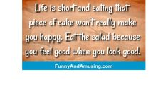 Life is short and eating that piece of cake wont really make you happy.  Eat the salad because you feel good when you look goo
