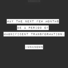 May the next few months be a period of magnificent transformation.