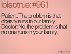 Patient: The problem is that obesity runs in our family  Doctor: No, the problem is that no one runs in your family