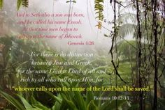 """Gen. 4:26 And to Seth also a son was born, and he called his name Enosh. At that time men began to call upon the name of Jehovah. Rom. 10:12-13 For there is no distinction between Jew and Greek, for the same Lord is Lord of all and rich to all who call upon Him; For """"whoever calls upon the name of the Lord shall be saved."""" More via, www.agodman.com"""