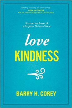 Love Kindness: Discover the Power of a Forgotten Christian Virtue: Barry H. Corey: 9781496411969: Amazon.com: Books