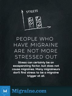 This is so important - so many believe that migraines are caused by stress. People who have migraine are not more stressed out