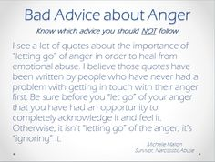 Healing from emotional abuse. Be on guard against bad advice. Anger is a human emotion that must be explored and worked through. Just don't stay angry. You delay your recovery.