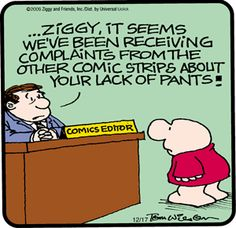 LOL, yeah, what's up with that?  Google Image Result for http://dailycartoonist.com/wp-content/uploads/2009/12/pantless-ziggy.gif