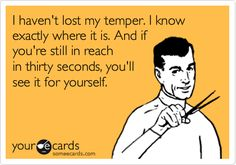 : I haven't lost my temper. I know exactly where it is. And if you're still in reach in thirty seconds, you'll see it for yourself.