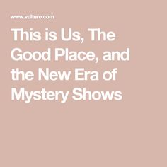 This Is Us and The Good Place Signal a New Era for the Mystery-Box Show Mystery Show, Big And Small, We The Best, The Good Place, This Is Us, Lost, Template, Good Things, Places