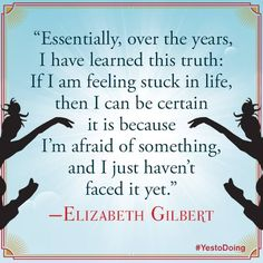 """Essentially, over the years, I have learned this truth: If I am feeling stuck in life, then I can be certain it is because I'm afraid of something, and I just haven't faced it yet."""" - Elizabeth Gilbert"""