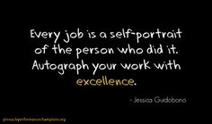 Every job is a self portrait of the person who did it. Autograph your work with excellence.