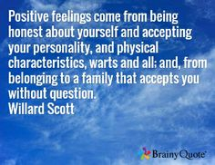 Positive feelings come from being honest about yourself and accepting your personality, and physical characteristics, warts and all; and, from belonging to a family that accepts you without question. Willard Scott