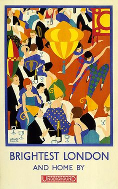 """Brightest London and Home By Underground; by Horace Taylor, 1924. """"Some London Underground posters celebrated the glamorous and decadent pursuits on offer to the city's more moneyed residents.... [C]ommissioned by Underground Electric Railway Company Limited,"""" this poster """"illustrates the vibrant nightlife scene and contemporary fashions that were in vogue in 1920s London."""" Caption at link"""