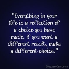 Everything is your life is a reflection of a choice you have made. If you want a different result, make a different choice.Quotes and sayings. Words if wisdom. Good Quotes, Quotes To Live By, Funny Quotes, Famous Quotes, Grow Up Quotes, Simply Quotes, Quirky Quotes, Night Quotes, Quotable Quotes