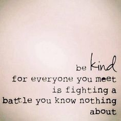 I think I've pinned this already but don't care. Every time I read it my heart feels full. If only all of humanity understood this. We are all wounded. Be kind for everyone you meet is fighting a battle you know nothing about. Cute Quotes, Words Quotes, Great Quotes, Quotes To Live By, Funny Quotes, Sayings, Be Kind Quotes, The Words, Cool Words