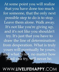 At some point you will realize that you have done too much for someone, that the only next possible step to do is to stop. Leave them alone. Walk away. It's not like you're giving up, and it's not like you shouldn't try. It's just that you have to draw the line of determination from desperation. What is truly yours will eventually be yours, and what is not, no matter how hard you try, will never be.