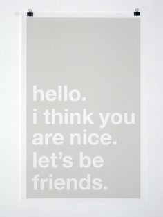 hello.  i think you  are nice.  let's be  friends.
