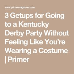 3 Getups for Going to a Kentucky Derby Party Without Feeling Like You're Wearing a Costume | Primer