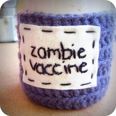 want.  http://knotworkshop.bigcartel.com/product/funny-coffee-mug-zombie-vaccine-crochet-handmade Hand embroidered 'Zombie Vaccine' in black cotton thread on real wool felt patch, sewn on handmade steel blue acrylic crochet coffee mug cozy.