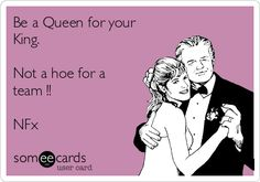 Be a Queen for your King. Not a hoe for a team !!