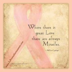 Where there is great love, there are always, Miracles. ~ William Cather