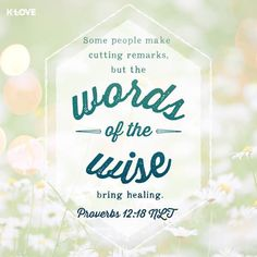 """Some people make cutting remarks, but the words of the wise bring healing."" (Proverbs 12:18). Our words are so powerful and can have an everlasting impact. Choose them wisely and always try to speak with a kind heart."