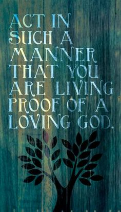 Act in such a manner that you are living proof of a loving God.