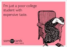 Im just a poor college student with expensive taste.