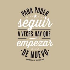 #frase: Para poder seguir, a veces hay que empezar de nuevo.