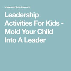 Leadership Activities For Kids - Mold Your Child Into A Leader