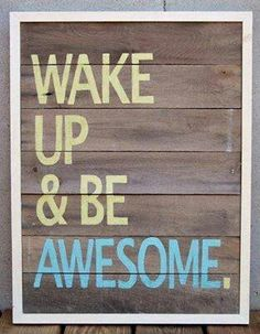 Waking up-checked, being awesome-double checked.