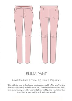 LEVEL: Medium  |  TIME: 2-3 Hours  |  PAGES: 43 This mid-rise pant is slim fit and hits just at the ankles. You won't believe how versatile, comfy and chic these are. Front button closure and slash front pockets are perfect for your cell phone and lipstick. Find fabric that is a medium weight pant twill with some stretch.  IMPORTANT: When you print out your pattern, make sure you're printing at 100% scale and NOT scale to fit. Also, make sure the test square is correct on the ...