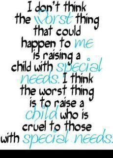 This is so true, I KNOW from experience.....  Children are only as CRUEL as the adult  they are following......  What kind of leader are YOU????  One who teaches children that all children deserve to be treated with kindness DESPITE their disability, or are you the kind that stands off and whispers underneath their breath or whisk their kids away from the kid who acts differently than YOU think they should????